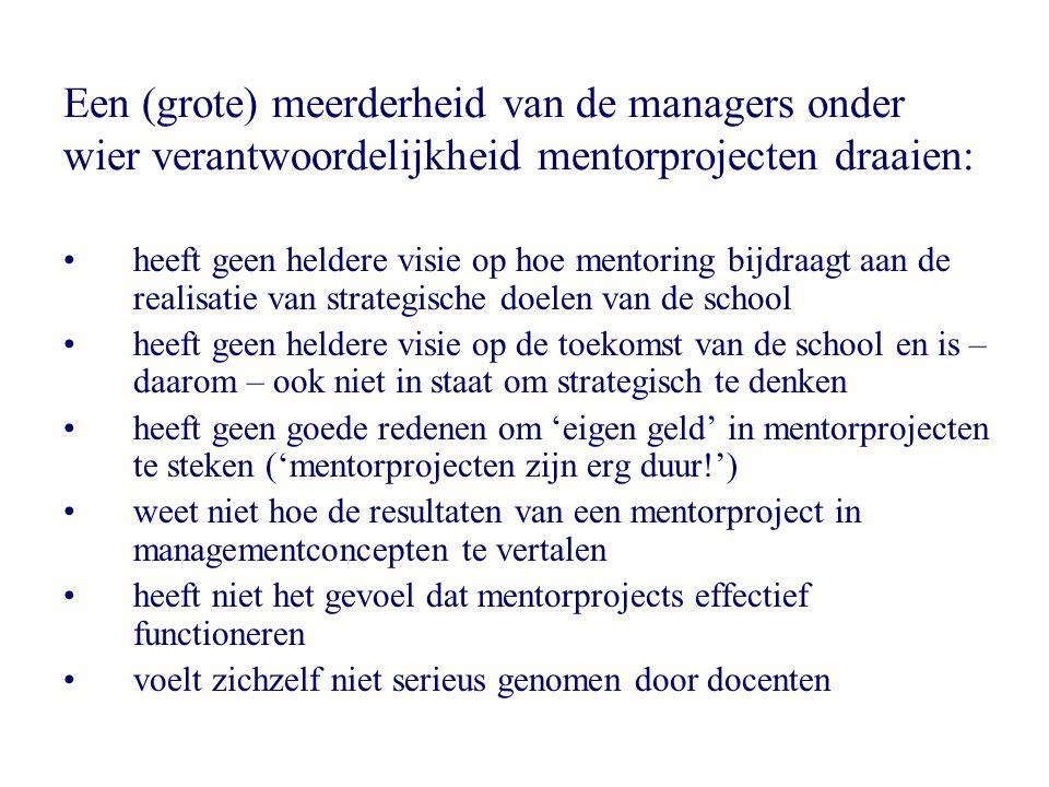 Een (grote) meerderheid van de managers onder wier verantwoordelijkheid mentorprojecten draaien: •heeft geen heldere visie op hoe mentoring bijdraagt aan de realisatie van strategische doelen van de school •heeft geen heldere visie op de toekomst van de school en is – daarom – ook niet in staat om strategisch te denken •heeft geen goede redenen om 'eigen geld' in mentorprojecten te steken ('mentorprojecten zijn erg duur!') •weet niet hoe de resultaten van een mentorproject in managementconcepten te vertalen •heeft niet het gevoel dat mentorprojects effectief functioneren •voelt zichzelf niet serieus genomen door docenten