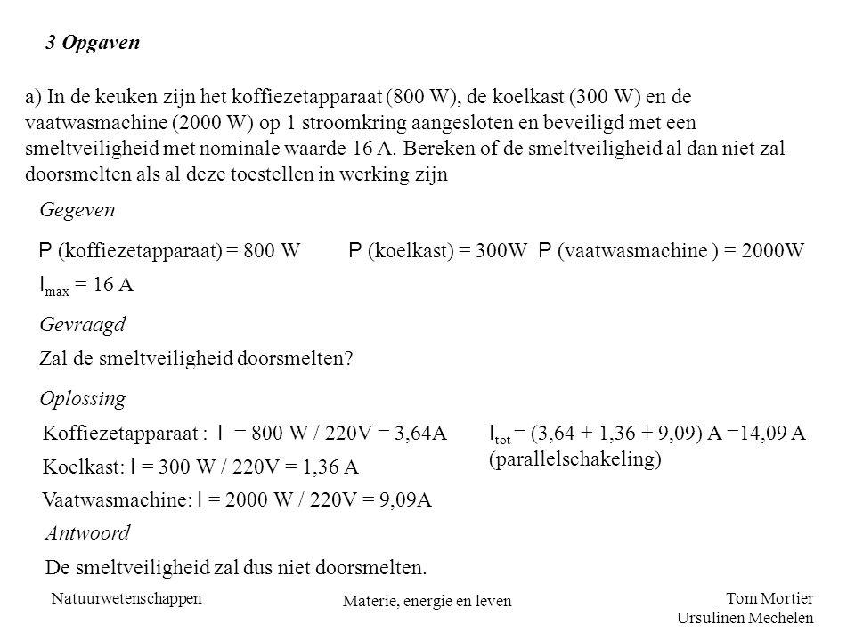 Tom Mortier Ursulinen Mechelen Natuurwetenschappen Materie, energie en leven 3 Opgaven a) In de keuken zijn het koffiezetapparaat (800 W), de koelkast