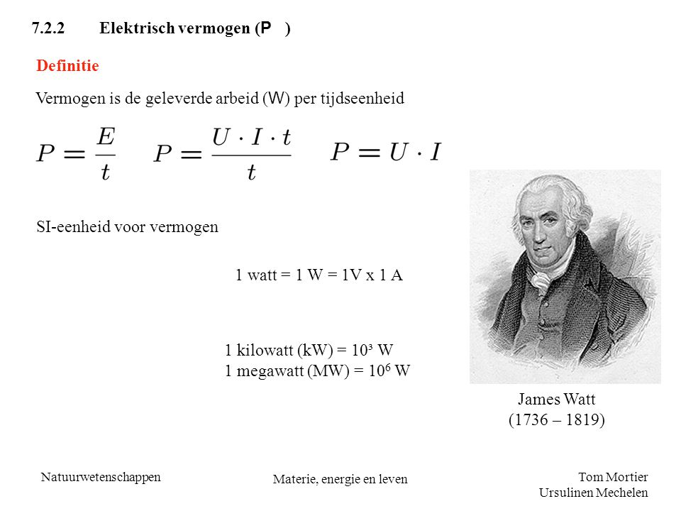 Tom Mortier Ursulinen Mechelen Natuurwetenschappen Materie, energie en leven 7.2.3Elektrische energie en elektrisch vermogen in het dagelijkse leven Het verbruik van elektrische energie wordt aangegeven in kWh (kilowattuur) E = P ∙ t 1 J = 1 W.s 1 kWh = (1000 W)(3600 s) = 3 600 000 J