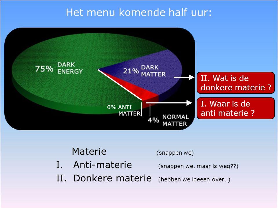 Het menu komende half uur: Materie (snappen we) I. Anti-materie (snappen we, maar is weg??) II. Donkere materie (hebben we ideeen over…) II. Wat is de