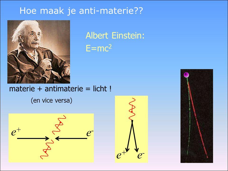 Hoe maak je anti-materie?? e+e+ e-e- Albert Einstein: E=mc 2 materie + antimaterie = licht ! (en vice versa) e+e+ e-e-