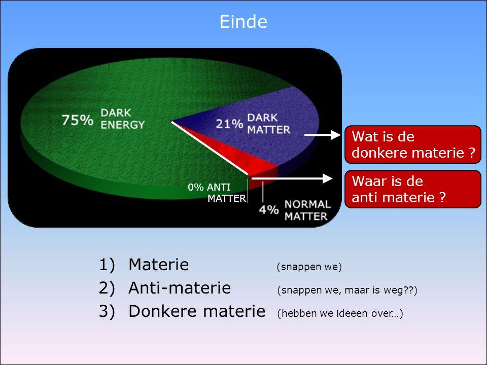 Einde 1) Materie (snappen we) 2) Anti-materie (snappen we, maar is weg??) 3) Donkere materie (hebben we ideeen over…) Wat is de donkere materie ? Waar