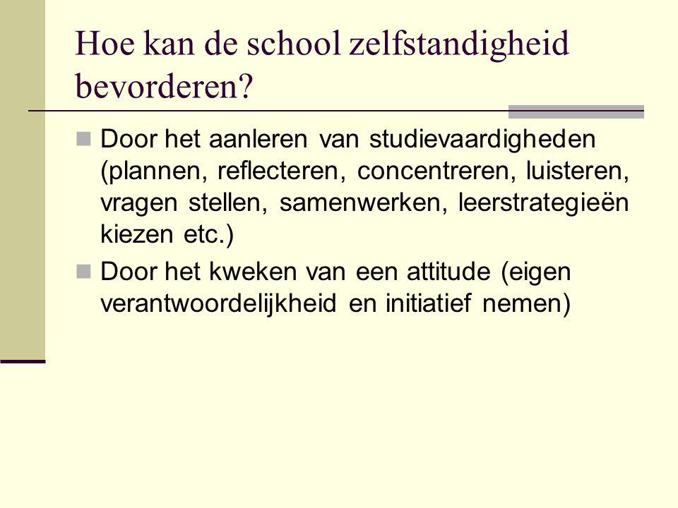 Hoe kan de school zelfstandigheid bevorderen?  Door het aanleren van studievaardigheden (plannen, reflecteren, concentreren, luisteren, vragen stelle