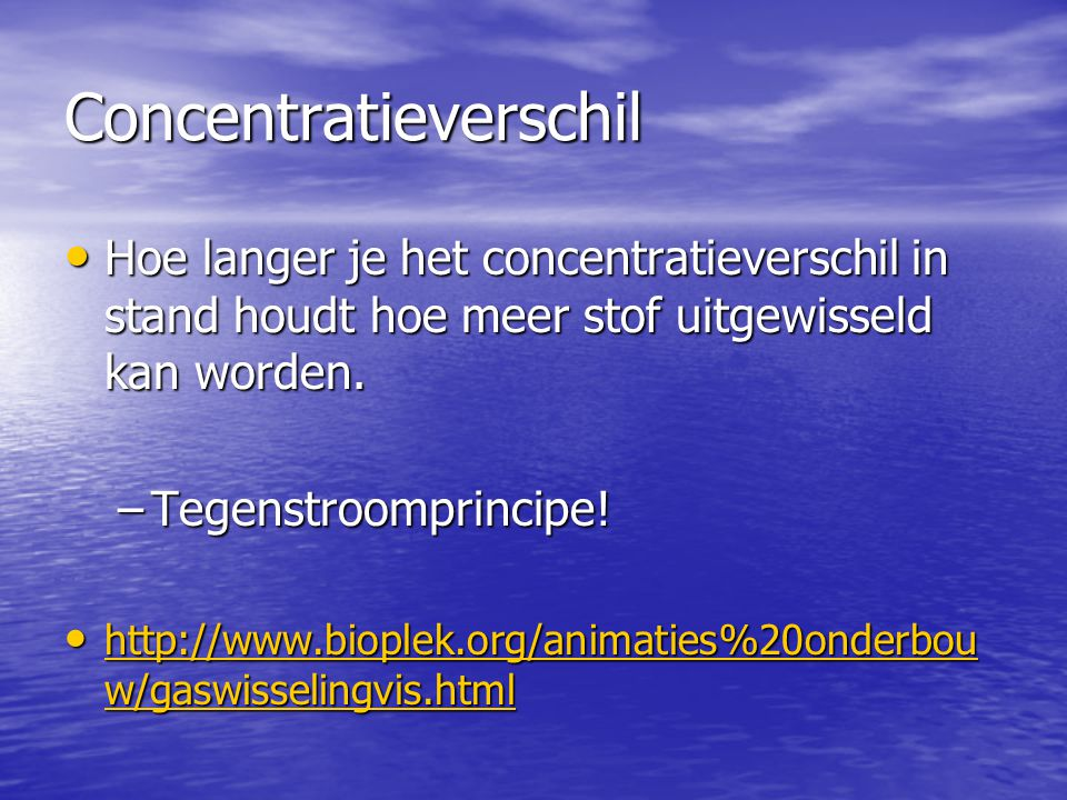 Concentratieverschil • Hoe langer je het concentratieverschil in stand houdt hoe meer stof uitgewisseld kan worden. –Tegenstroomprincipe! • http://www