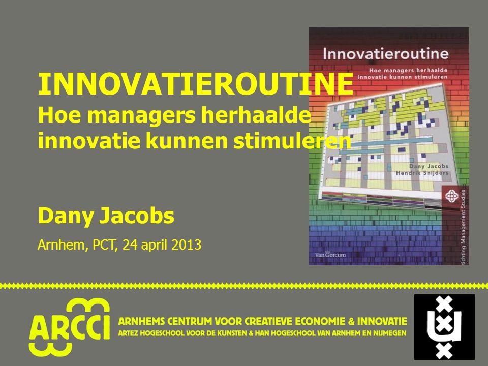 INNOVATIEROUTINE Hoe managers herhaalde innovatie kunnen stimuleren Dany Jacobs Arnhem, PCT, 24 april 2013