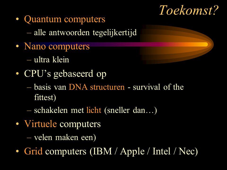 Toekomst? •Quantum computers –alle antwoorden tegelijkertijd •Nano computers –ultra klein •CPU's gebaseerd op –basis van DNA structuren - survival of