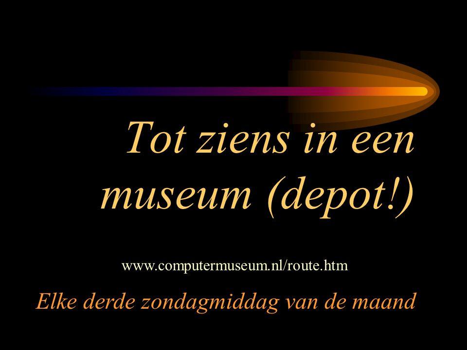 Tot ziens in een museum (depot!) www.computermuseum.nl/route.htm Elke derde zondagmiddag van de maand