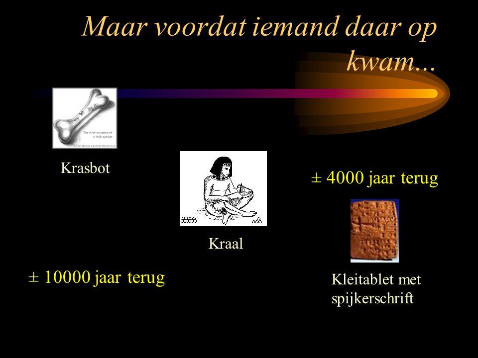 Maar voordat iemand daar op kwam... Kleitablet met spijkerschrift Krasbot Kraal ± 10000 jaar terug ± 4000 jaar terug