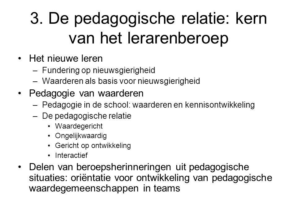 3. De pedagogische relatie: kern van het lerarenberoep •Het nieuwe leren –Fundering op nieuwsgierigheid –Waarderen als basis voor nieuwsgierigheid •Pe