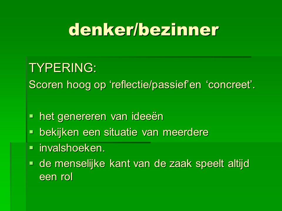 denker/bezinner TYPERING: Scoren hoog op 'reflectie/passief'en 'concreet'.  het genereren van ideeën  bekijken een situatie van meerdere  invalshoe