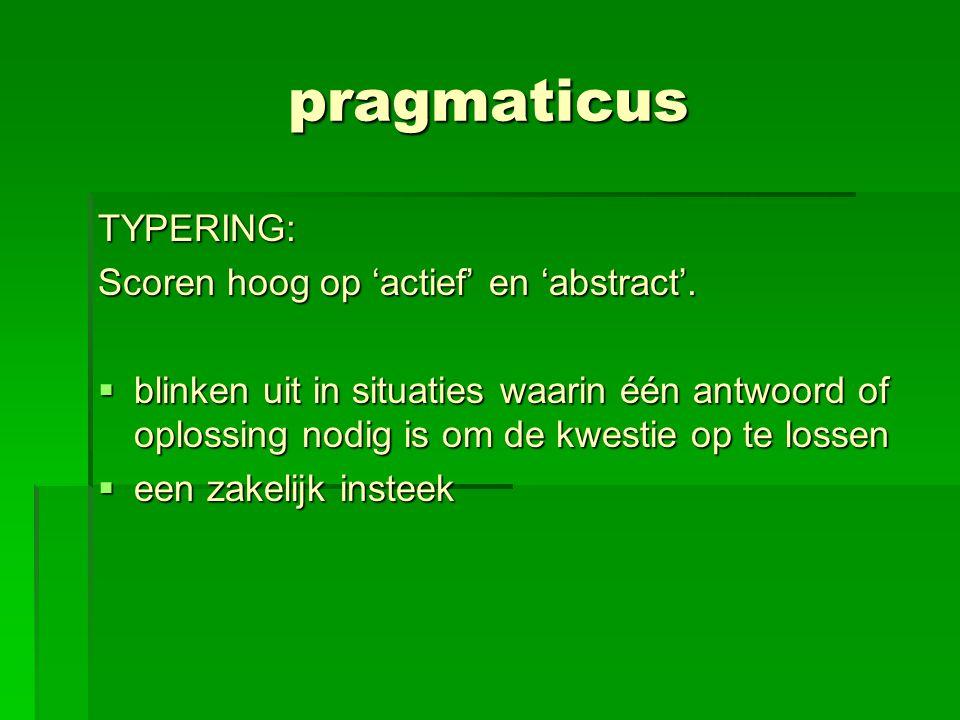pragmaticus TYPERING: Scoren hoog op 'actief' en 'abstract'.  blinken uit in situaties waarin één antwoord of oplossing nodig is om de kwestie op te