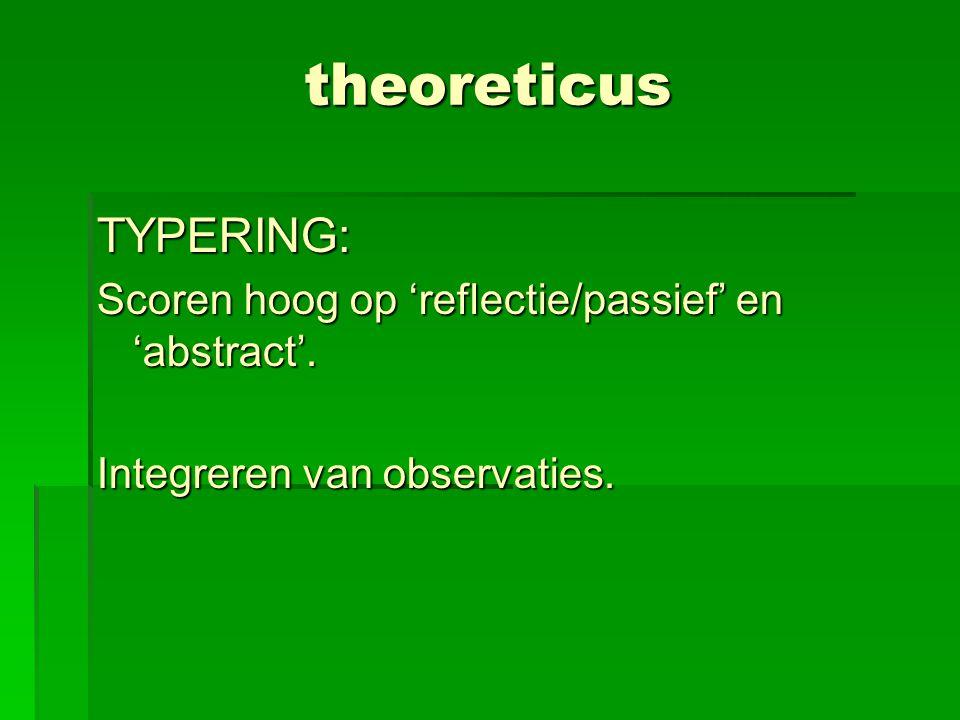 theoreticus TYPERING: Scoren hoog op 'reflectie/passief' en 'abstract'. Integreren van observaties.