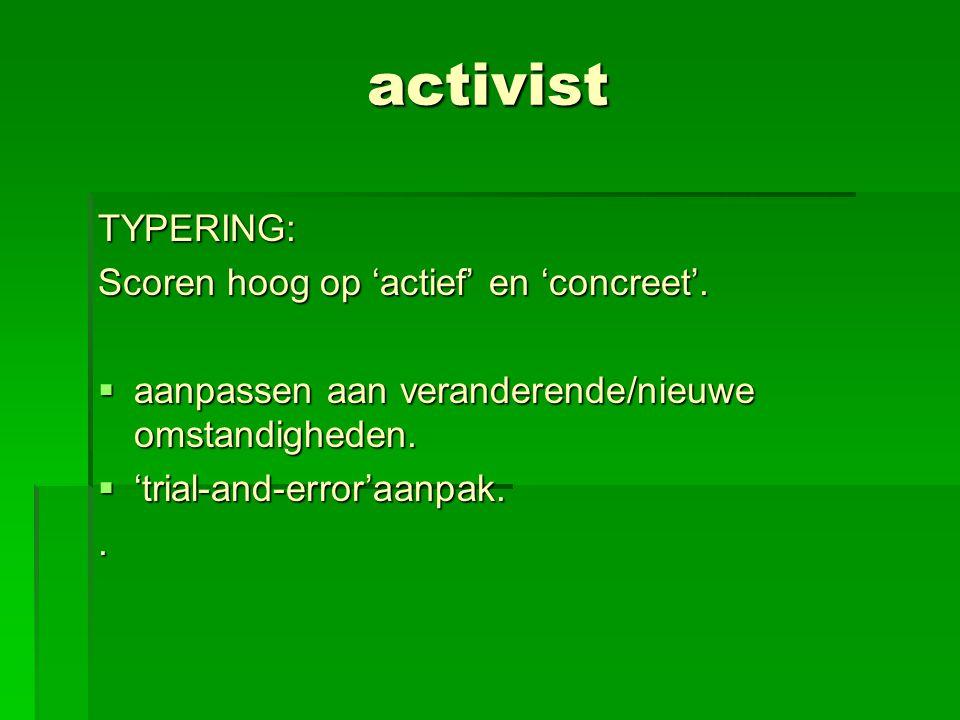 activist TYPERING: Scoren hoog op 'actief' en 'concreet'.  aanpassen aan veranderende/nieuwe omstandigheden.  'trial-and-error'aanpak..