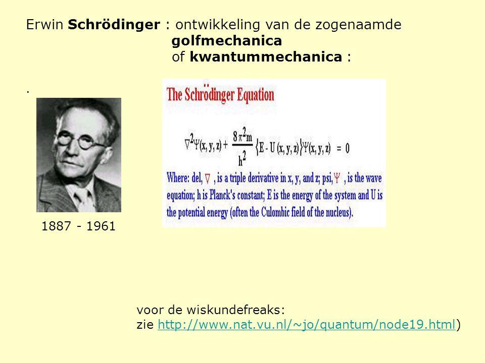 Erwin Schrödinger : ontwikkeling van de zogenaamde golfmechanica of kwantummechanica :. 1887 - 1961 voor de wiskundefreaks: zie http://www.nat.vu.nl/~