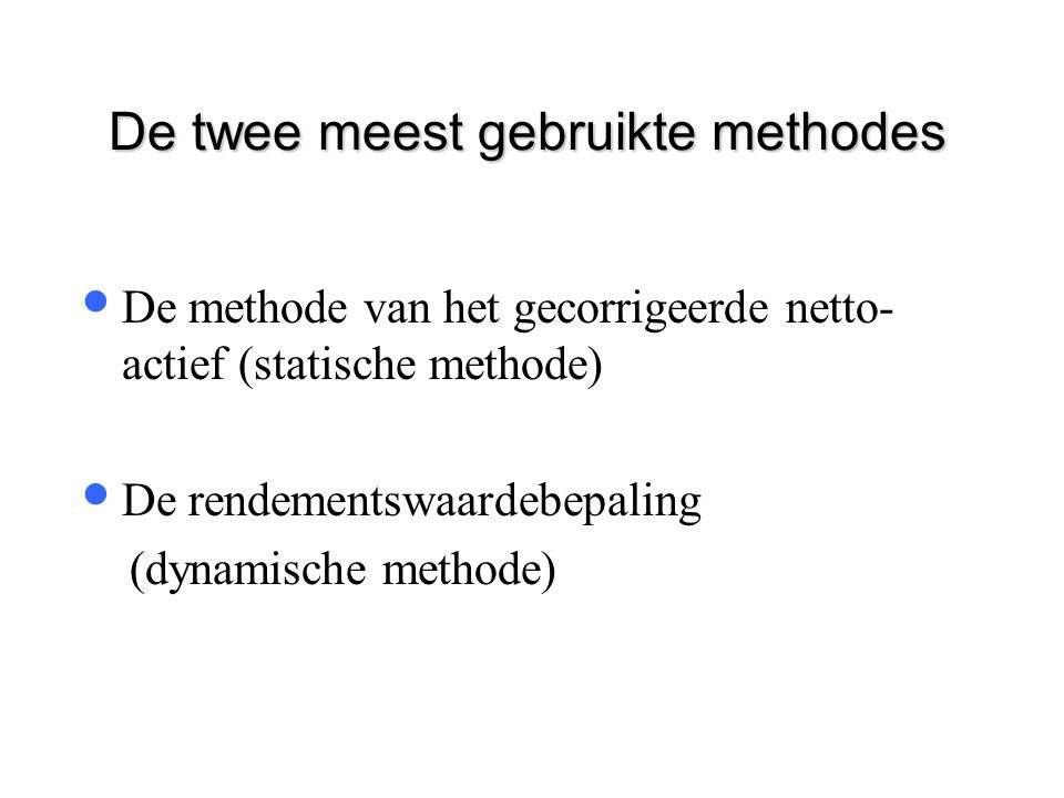De twee meest gebruikte methodes  De methode van het gecorrigeerde netto- actief (statische methode)  De rendementswaardebepaling (dynamische method