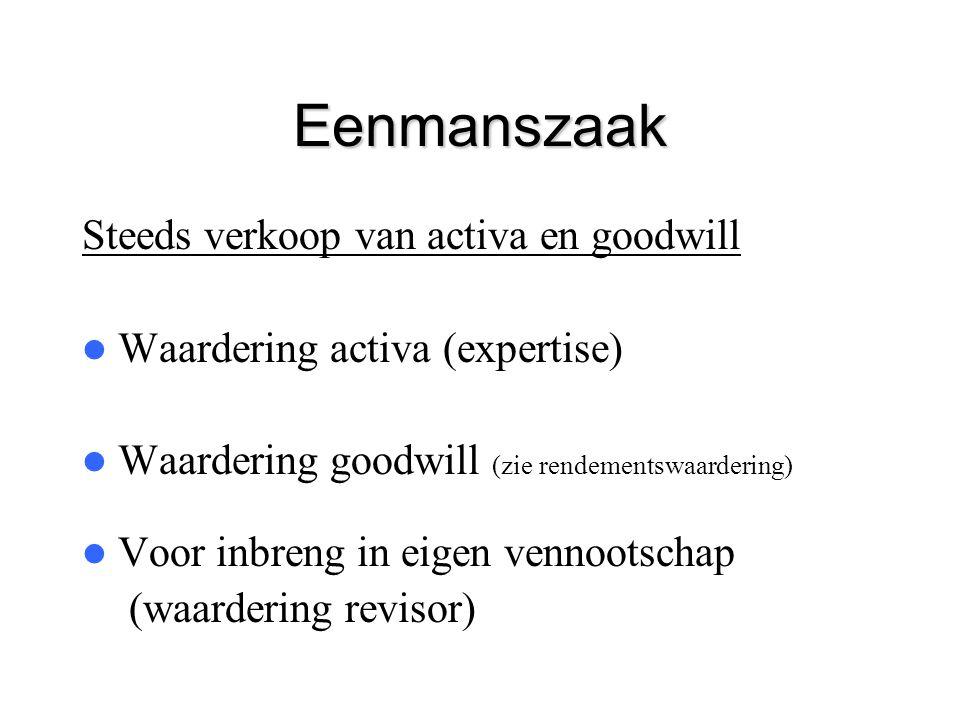 Eenmanszaak Steeds verkoop van activa en goodwill  Waardering activa (expertise)  Waardering goodwill (zie rendementswaardering)  Voor inbreng in e