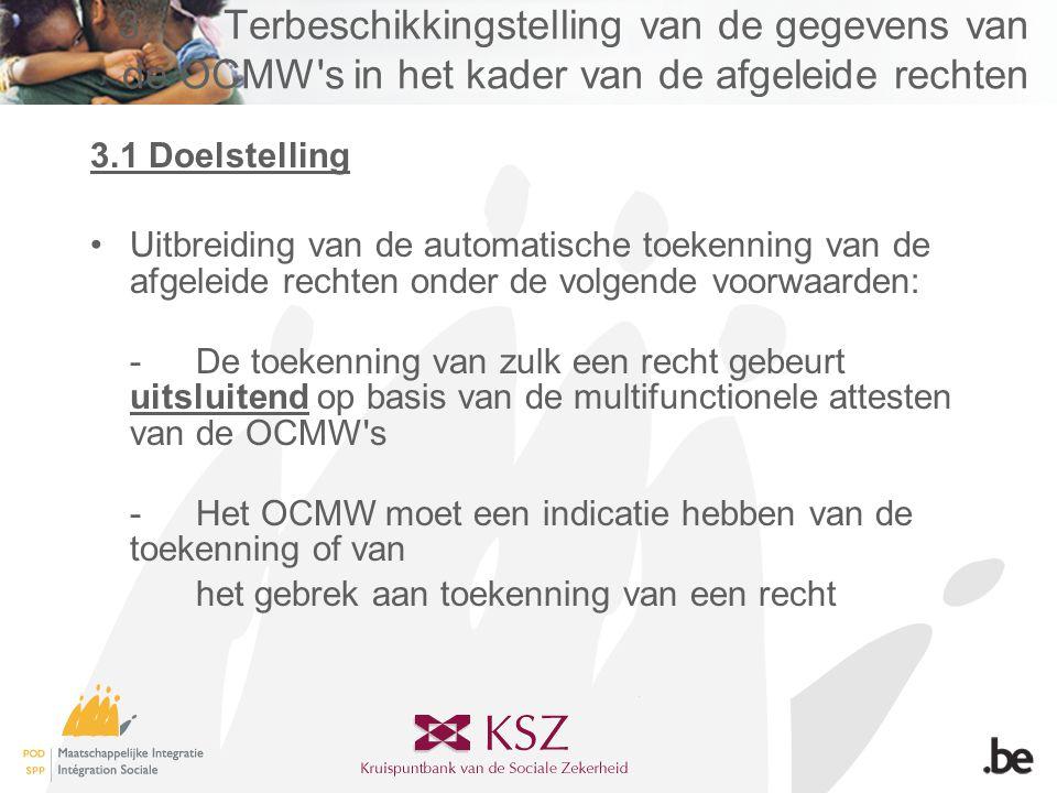 3.Terbeschikkingstelling van de gegevens van de OCMW s in het kader van de afgeleide rechten 3.1 Doelstelling •Uitbreiding van de automatische toekenning van de afgeleide rechten onder de volgende voorwaarden: -De toekenning van zulk een recht gebeurt uitsluitend op basis van de multifunctionele attesten van de OCMW s -Het OCMW moet een indicatie hebben van de toekenning of van het gebrek aan toekenning van een recht
