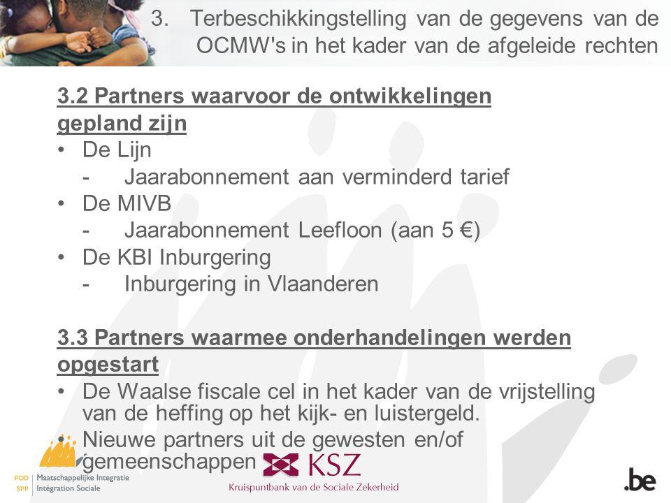 3.Terbeschikkingstelling van de gegevens van de OCMW s in het kader van de afgeleide rechten 3.2 Partners waarvoor de ontwikkelingen gepland zijn •De Lijn -Jaarabonnement aan verminderd tarief •De MIVB -Jaarabonnement Leefloon (aan 5 €) •De KBI Inburgering -Inburgering in Vlaanderen 3.3 Partners waarmee onderhandelingen werden opgestart •De Waalse fiscale cel in het kader van de vrijstelling van de heffing op het kijk- en luistergeld.