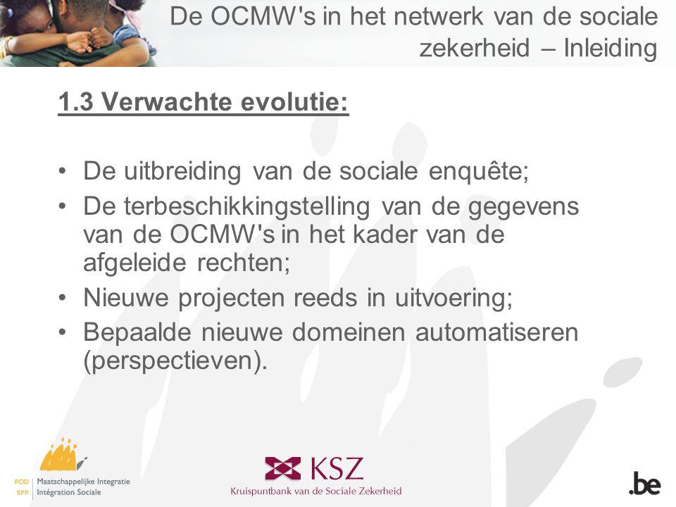 De OCMW s in het netwerk van de sociale zekerheid – Inleiding 1.3 Verwachte evolutie: •De uitbreiding van de sociale enquête; •De terbeschikkingstelling van de gegevens van de OCMW s in het kader van de afgeleide rechten; •Nieuwe projecten reeds in uitvoering; •Bepaalde nieuwe domeinen automatiseren (perspectieven).