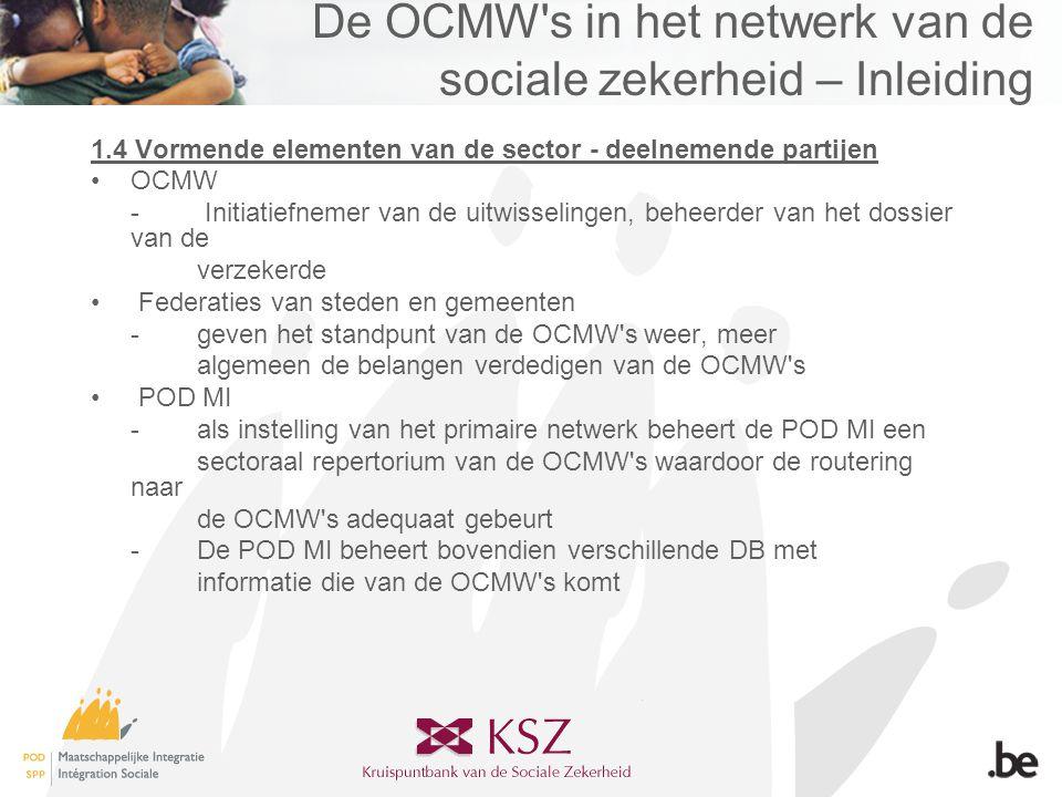 De OCMW s in het netwerk van de sociale zekerheid – Inleiding 1.4 Vormende elementen van de sector - deelnemende partijen •OCMW - Initiatiefnemer van de uitwisselingen, beheerder van het dossier van de verzekerde • Federaties van steden en gemeenten -geven het standpunt van de OCMW s weer, meer algemeen de belangen verdedigen van de OCMW s • POD MI -als instelling van het primaire netwerk beheert de POD MI een sectoraal repertorium van de OCMW s waardoor de routering naar de OCMW s adequaat gebeurt -De POD MI beheert bovendien verschillende DB met informatie die van de OCMW s komt