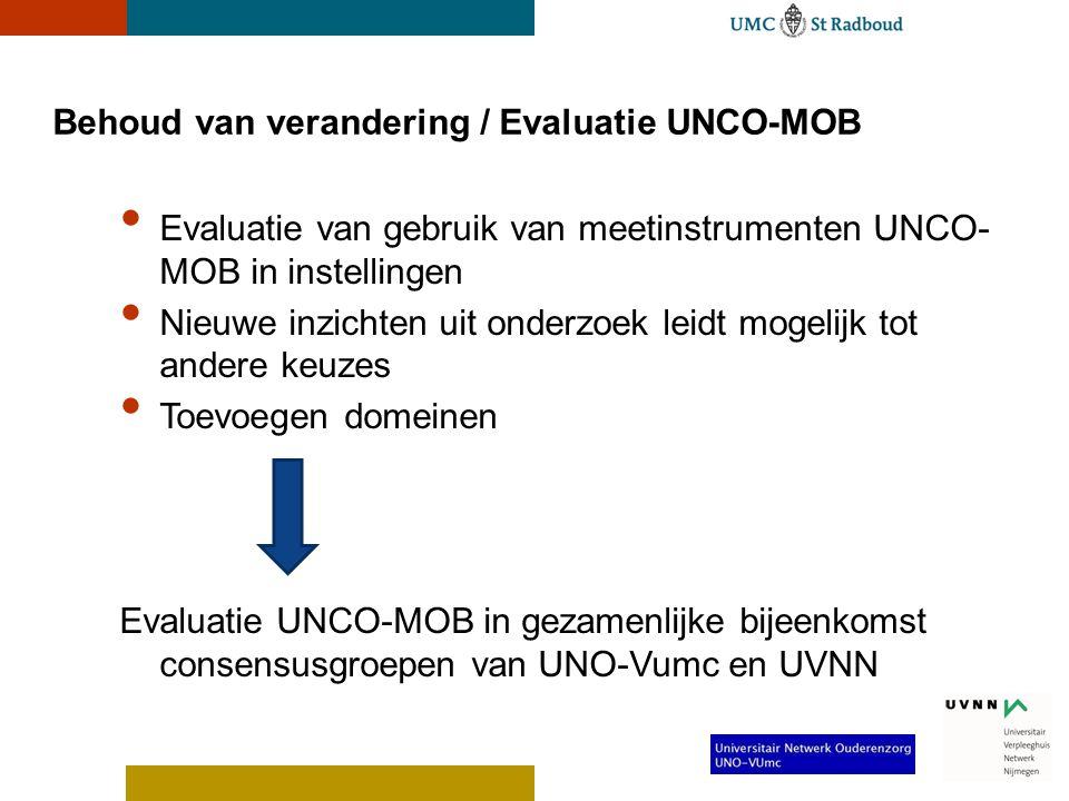 Behoud van verandering / Evaluatie UNCO-MOB • Evaluatie van gebruik van meetinstrumenten UNCO- MOB in instellingen • Nieuwe inzichten uit onderzoek leidt mogelijk tot andere keuzes • Toevoegen domeinen Evaluatie UNCO-MOB in gezamenlijke bijeenkomst consensusgroepen van UNO-Vumc en UVNN