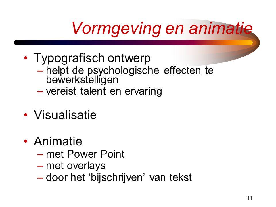 11 Vormgeving en animatie •Typografisch ontwerp –helpt de psychologische effecten te bewerkstelligen –vereist talent en ervaring •Visualisatie •Animatie –met Power Point –met overlays –door het 'bijschrijven' van tekst