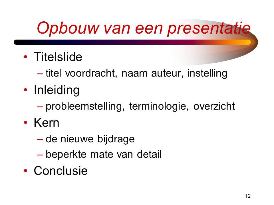 12 Opbouw van een presentatie •Titelslide –titel voordracht, naam auteur, instelling •Inleiding –probleemstelling, terminologie, overzicht •Kern –de nieuwe bijdrage –beperkte mate van detail •Conclusie