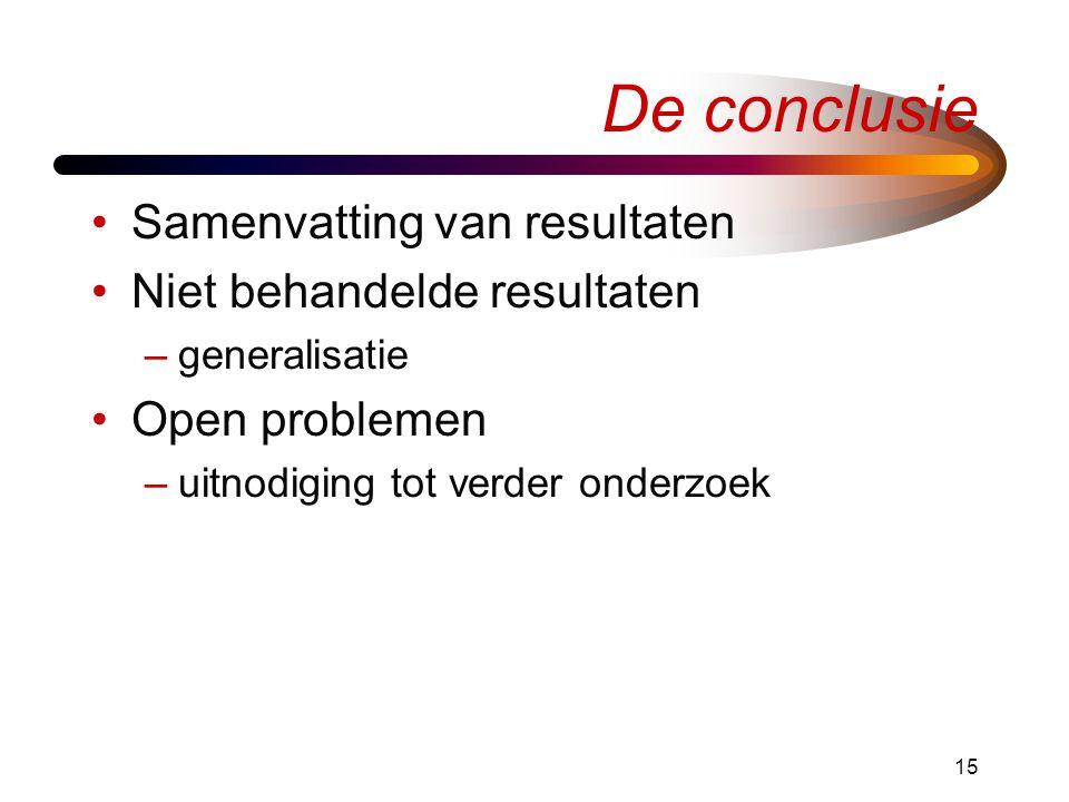 15 De conclusie •Samenvatting van resultaten •Niet behandelde resultaten –generalisatie •Open problemen –uitnodiging tot verder onderzoek