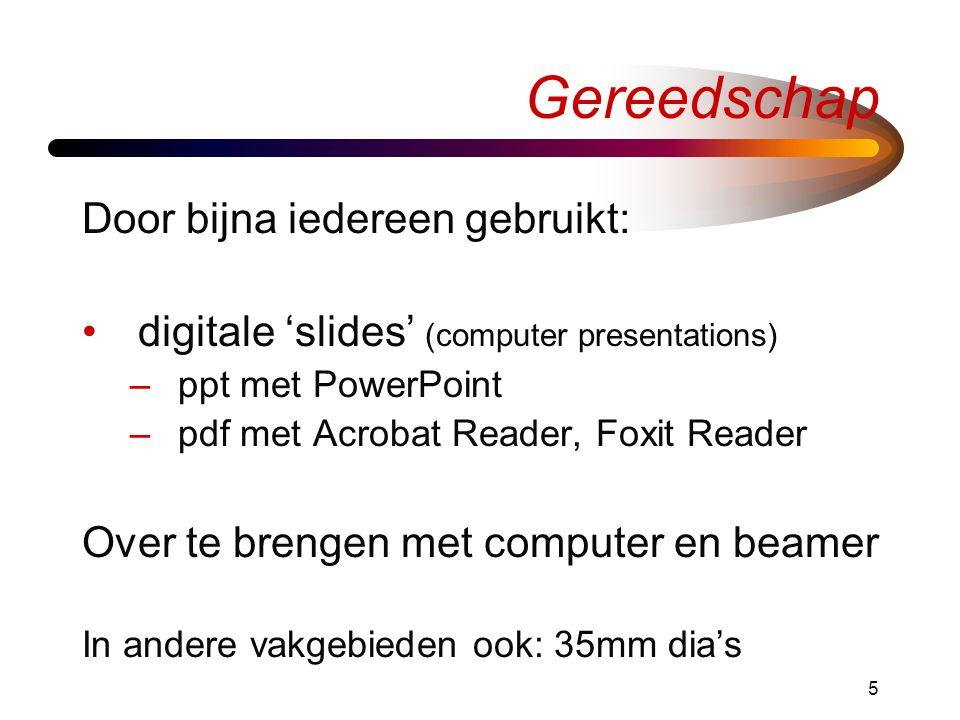 5 Gereedschap Door bijna iedereen gebruikt: •digitale 'slides' (computer presentations) –ppt met PowerPoint –pdf met Acrobat Reader, Foxit Reader Over te brengen met computer en beamer In andere vakgebieden ook: 35mm dia's