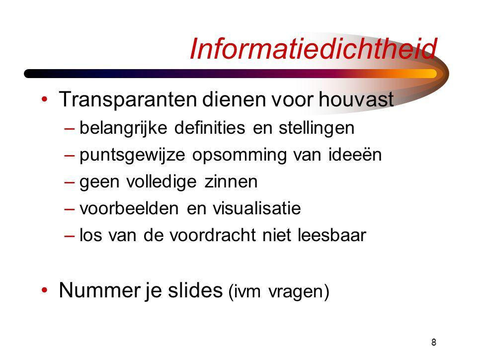8 Informatiedichtheid •Transparanten dienen voor houvast –belangrijke definities en stellingen –puntsgewijze opsomming van ideeën –geen volledige zinnen –voorbeelden en visualisatie –los van de voordracht niet leesbaar •Nummer je slides (ivm vragen)