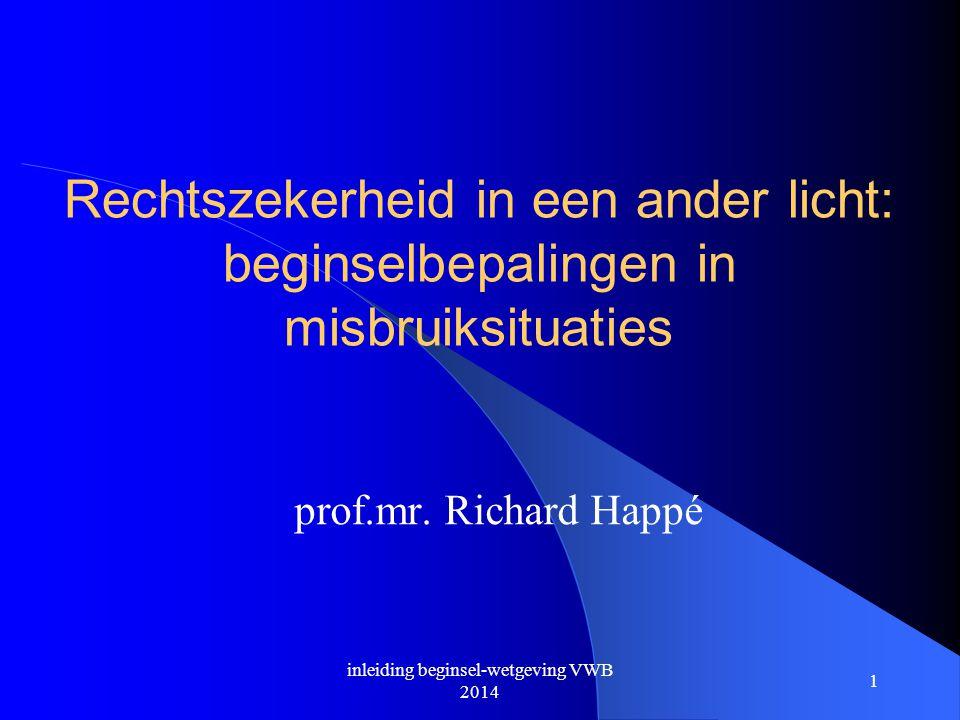 1 Rechtszekerheid in een ander licht: beginselbepalingen in misbruiksituaties prof.mr. Richard Happé inleiding beginsel-wetgeving VWB 2014