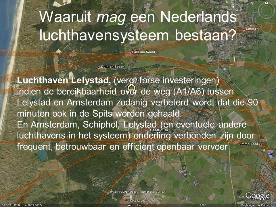 Waaruit mag een Nederlands luchthavensysteem bestaan? Luchthaven Lelystad, (vergt forse investeringen) indien de bereikbaarheid over de weg (A1/A6) tu