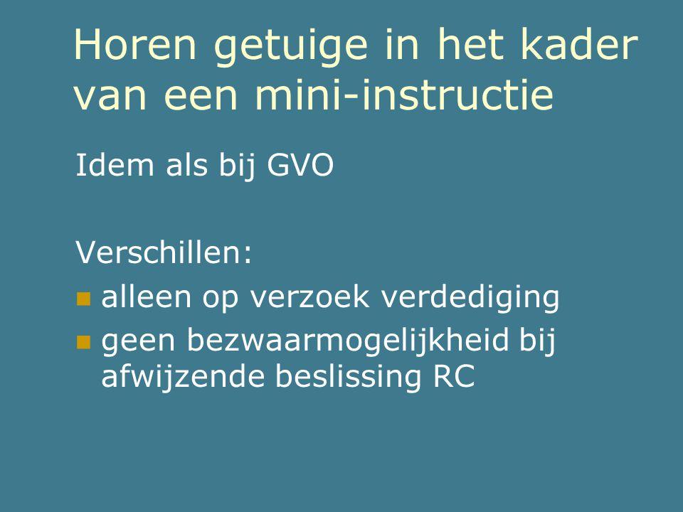 Horen getuige in het kader van een mini-instructie Idem als bij GVO Verschillen:  alleen op verzoek verdediging  geen bezwaarmogelijkheid bij afwijz