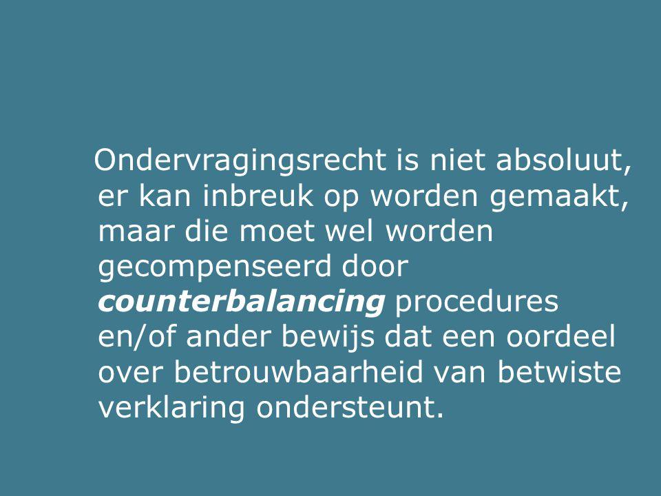 Ondervragingsrecht is niet absoluut, er kan inbreuk op worden gemaakt, maar die moet wel worden gecompenseerd door counterbalancing procedures en/of a