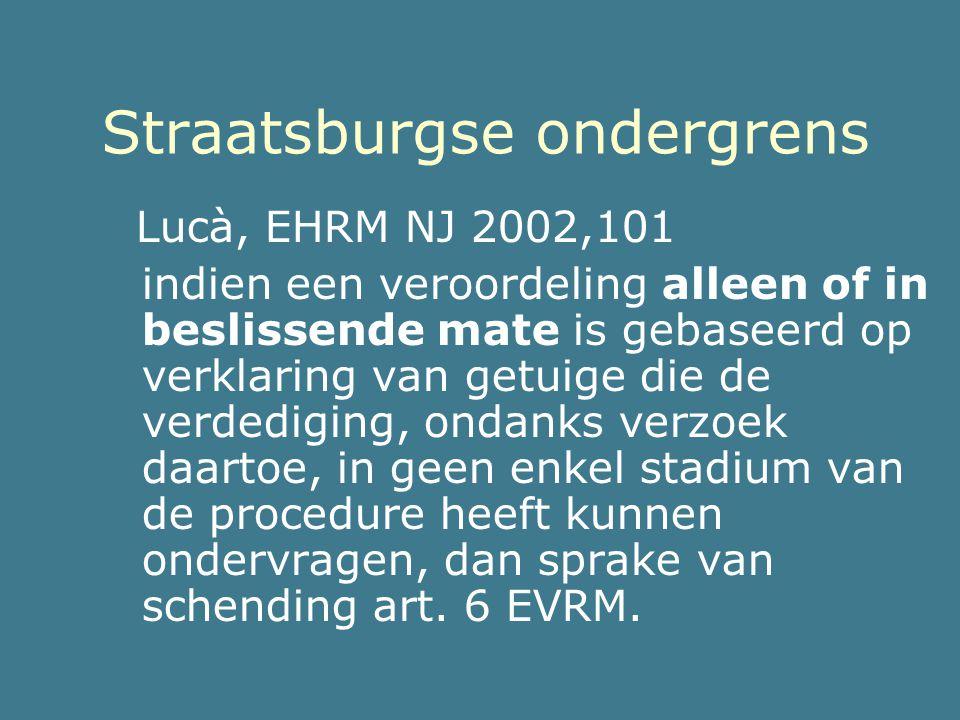 Straatsburgse ondergrens Lucà, EHRM NJ 2002,101 indien een veroordeling alleen of in beslissende mate is gebaseerd op verklaring van getuige die de ve