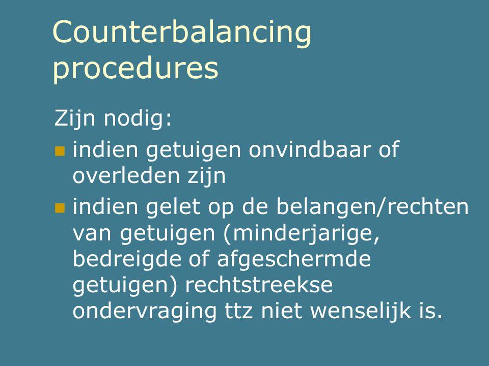 Counterbalancing procedures Zijn nodig:  indien getuigen onvindbaar of overleden zijn  indien gelet op de belangen/rechten van getuigen (minderjarig