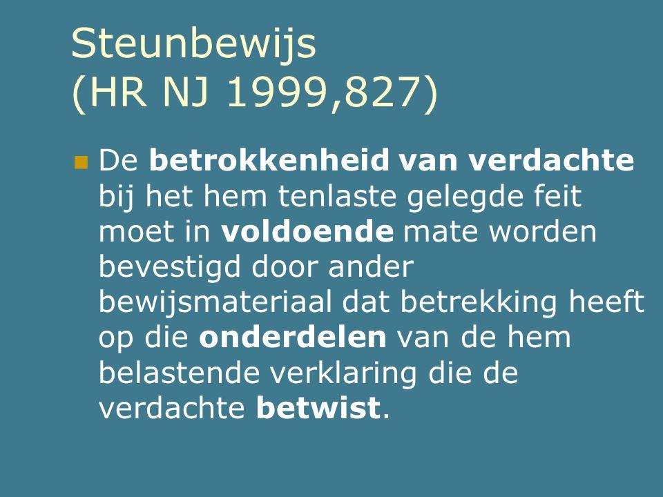 Steunbewijs (HR NJ 1999,827)  De betrokkenheid van verdachte bij het hem tenlaste gelegde feit moet in voldoende mate worden bevestigd door ander bew