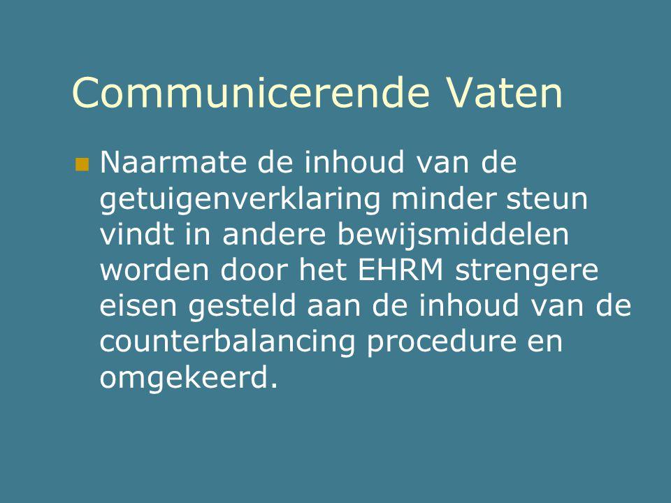 Communicerende Vaten  Naarmate de inhoud van de getuigenverklaring minder steun vindt in andere bewijsmiddelen worden door het EHRM strengere eisen g