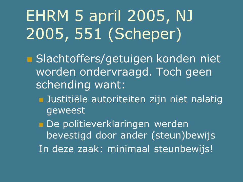 EHRM 5 april 2005, NJ 2005, 551 (Scheper)  Slachtoffers/getuigen konden niet worden ondervraagd. Toch geen schending want:  Justitiële autoriteiten