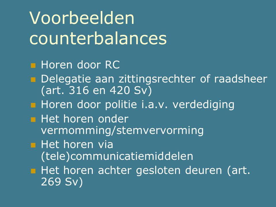 Voorbeelden counterbalances  Horen door RC  Delegatie aan zittingsrechter of raadsheer (art. 316 en 420 Sv)  Horen door politie i.a.v. verdediging