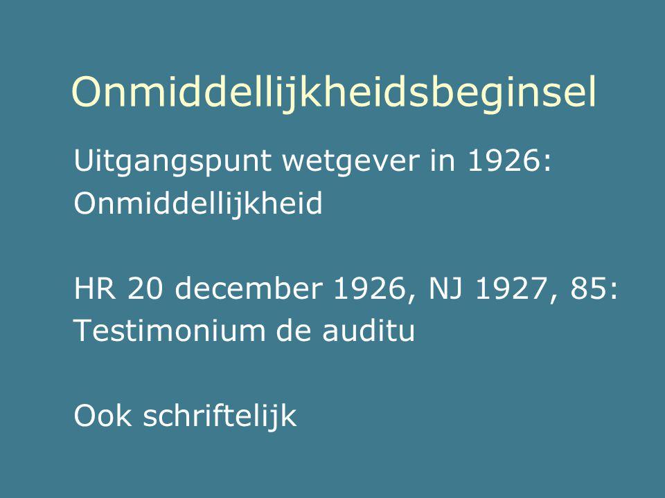 Onmiddellijkheidsbeginsel Uitgangspunt wetgever in 1926: Onmiddellijkheid HR 20 december 1926, NJ 1927, 85: Testimonium de auditu Ook schriftelijk
