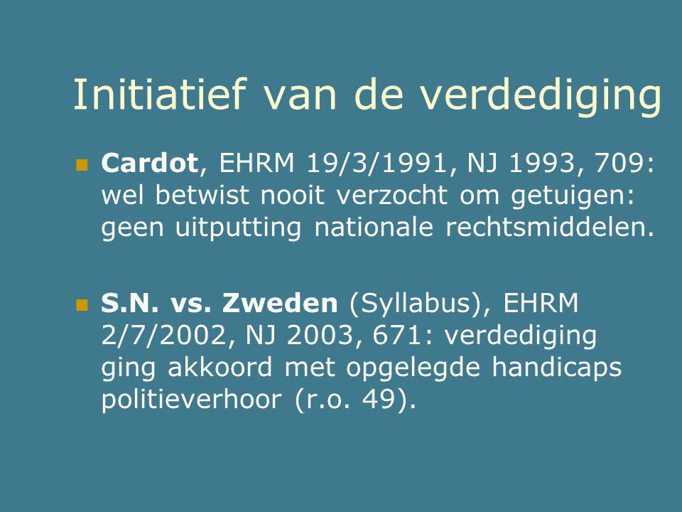 Initiatief van de verdediging  Cardot, EHRM 19/3/1991, NJ 1993, 709: wel betwist nooit verzocht om getuigen: geen uitputting nationale rechtsmiddelen
