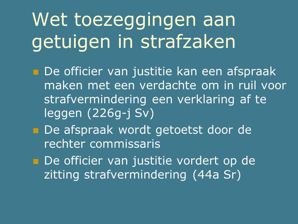 Wet toezeggingen aan getuigen in strafzaken  De officier van justitie kan een afspraak maken met een verdachte om in ruil voor strafvermindering een