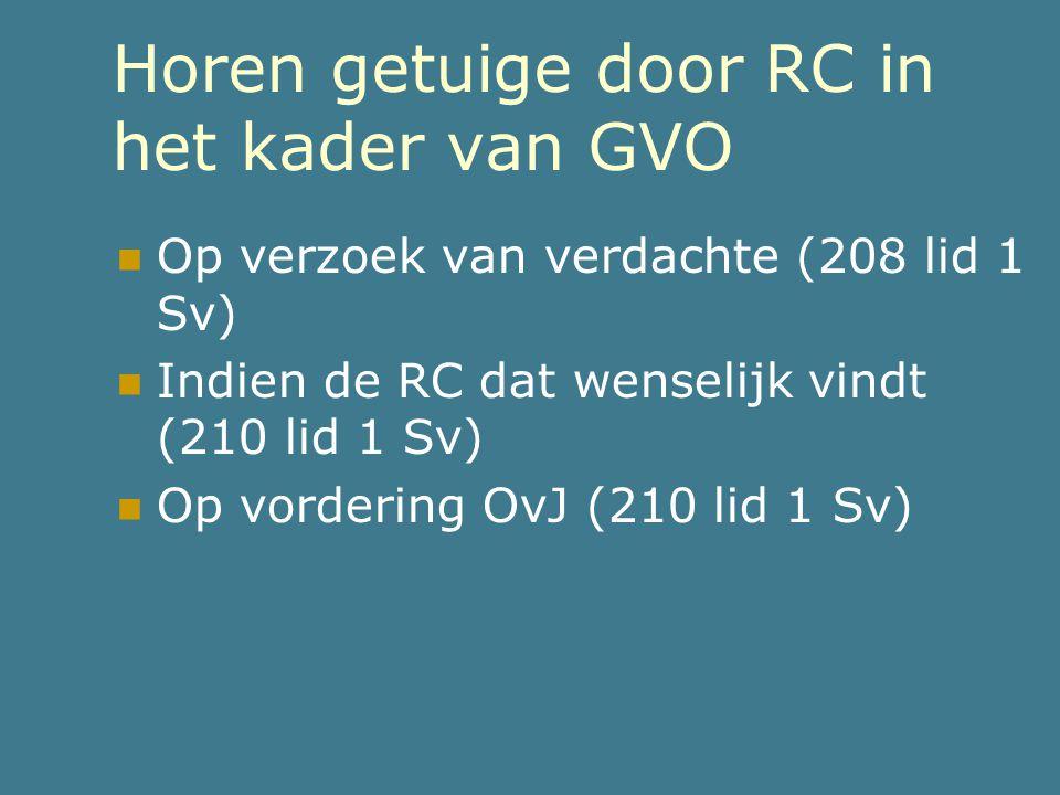Horen getuige door RC in het kader van GVO  Op verzoek van verdachte (208 lid 1 Sv)  Indien de RC dat wenselijk vindt (210 lid 1 Sv)  Op vordering