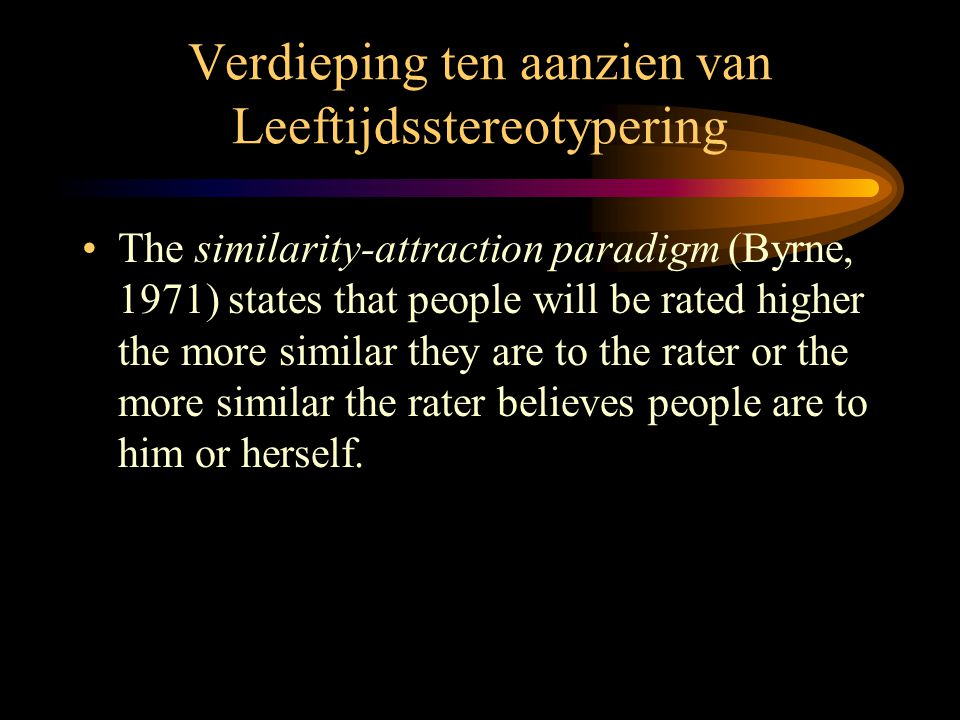 Verdieping ten aanzien van Leeftijdsstereotypering •The similarity-attraction paradigm (Byrne, 1971) states that people will be rated higher the more similar they are to the rater or the more similar the rater believes people are to him or herself.