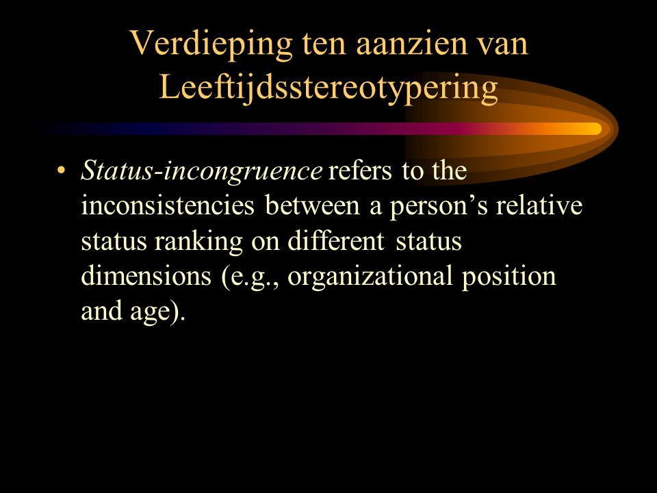 Verdieping ten aanzien van Leeftijdsstereotypering •Status-incongruence refers to the inconsistencies between a person's relative status ranking on different status dimensions (e.g., organizational position and age).