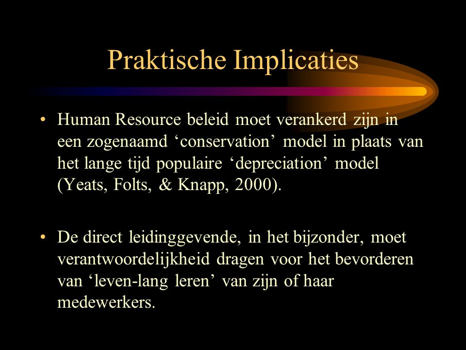 Praktische Implicaties •Human Resource beleid moet verankerd zijn in een zogenaamd 'conservation' model in plaats van het lange tijd populaire 'depreciation' model (Yeats, Folts, & Knapp, 2000).