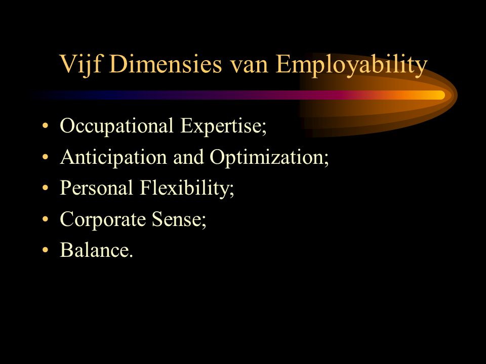 Vijf Dimensies van Employability •Occupational Expertise; •Anticipation and Optimization; •Personal Flexibility; •Corporate Sense; •Balance.