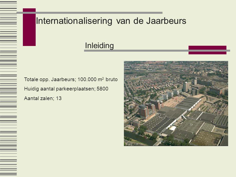 Internationalisering van de Jaarbeurs Inleiding Totale opp. Jaarbeurs; 100.000 m 2 bruto Huidig aantal parkeerplaatsen; 5800 Aantal zalen; 13