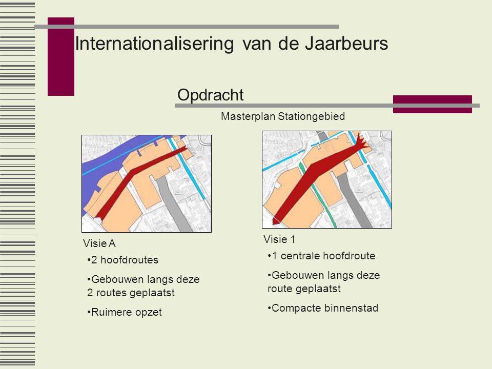 Internationalisering van de Jaarbeurs Opdracht Masterplan Stationgebied Visie A Visie 1 •2 hoofdroutes •Gebouwen langs deze 2 routes geplaatst •Ruimer